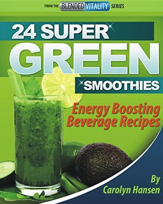 24 SUPER GREEN SMOOTHIES: Energy Boosting Beverage Recipes  by  Carolyn Hansen