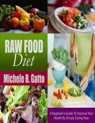 Raw Food Diet: A Beginners Guide To Improve Your Health By Simply Eating Raw  by  Michele R. Gatto