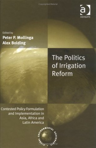 The Politics of Irrigation Reform: Contested Policy Formulation and Implimentation in Asia, Africa, and Latin America Peter P. Mollinga