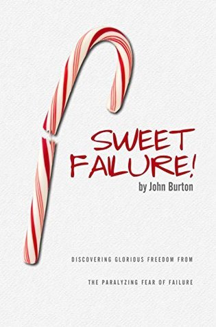 Sweet Failure!: Discovering glorious freedom from the paralyzing fear of failure John Burton