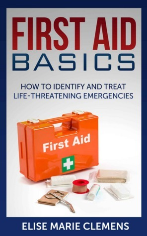 First Aid Basics How to Identify and Treat Life-Threatening Emergencies  by  Elise Marie Clemens