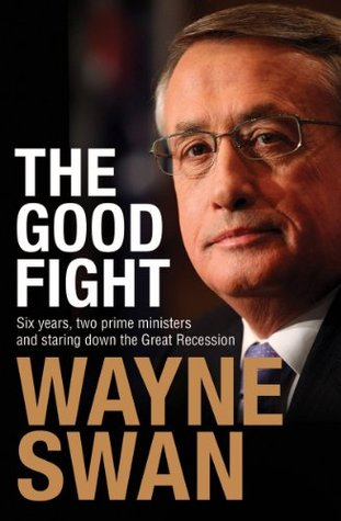 The Good Fight: Six years, two prime ministers and staring down the Great Recession  by  Wayne Swan