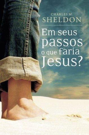 Em seus passos o que faria Jesus?  by  Charles M. Sheldon
