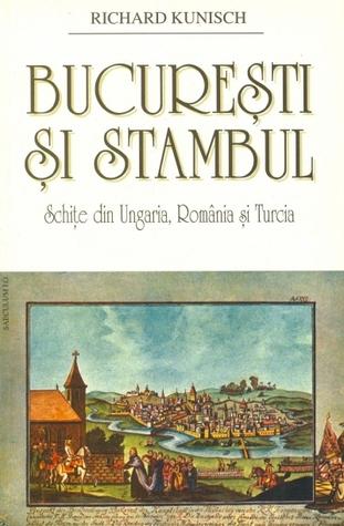 Bucureşti şi Stambul: schiţe din Ungaria, România şi Turcia  by  Richard Kunisch
