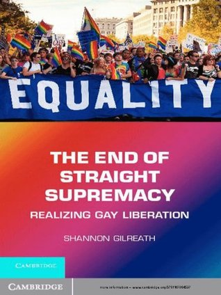 The End of Straight Supremacy: Realizing Gay Liberation Shannon Gilreath