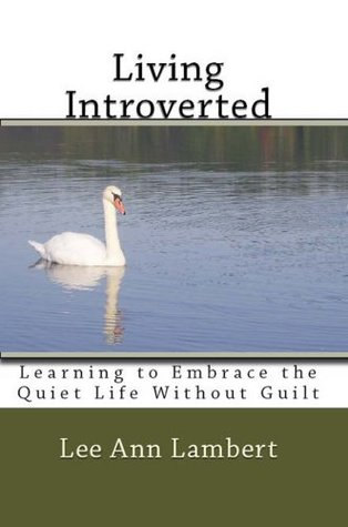Living Introverted: Learning to Embrace the Quiet Life Without Guilt  by  Lee Ann Lambert