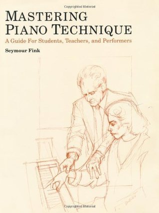 Mastering Piano Technique: A Guide for Students, Teachers and Performers Seymour Fink