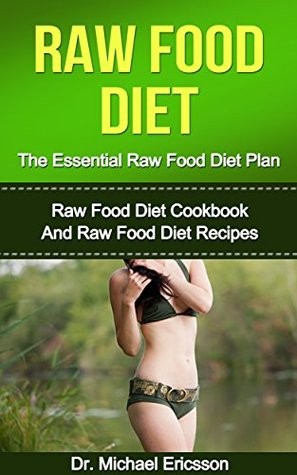 Raw Food Diet: The Essential Raw Food Diet Plan: Raw Food Diet Cookbook And Raw Food Diet Recipes To Burn Fat Fast, Eliminate Toxins, Transform Your Body ... Diet Plans, Healthy Foods, Low Carb Diet) Michael Ericsson