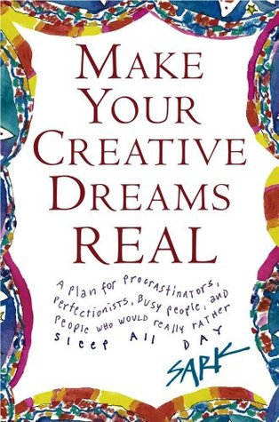 Make Your Creative Dreams Real: A Plan for Procrastinators, Perfectionists, Busy P SARK