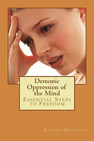 Demonic Oppression of the Mind: Essential Steps to Freedom  by  Keesha Metcalfe
