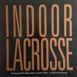 Indoor Lacrosse: The Story of the Major Indoor Lacrosse League Jim Huelskamp