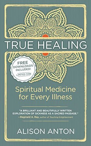 True Healing: Spiritual Medicine for Every Illness, A Mind-Body Guide for Managing Stress, Trauma, Disease, and Pain Alison Anton