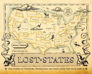 Lost States: True Stories of Texlahoma, Transylvania, and Other States That Never Made It  by  Michael J Trinklein
