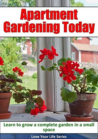 Apartment Gardening Today: Learn to Grow a Complete Garden in a Small Space  by  Love Your Life Series