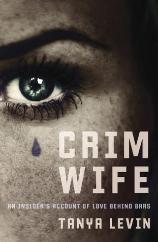 Crimwife: An Insiders Account of Love Behind Bars  by  Tanya Levin