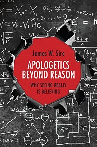 Apologetics Beyond Reason: Why Seeing Really Is Believing  by  James W. Sire