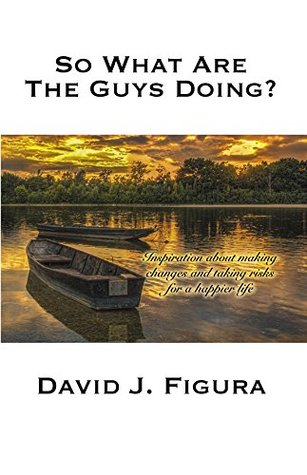 So What Are Guys Doing?: Inspiration about Making Changes and Taking Risks for a Happier Life David J. Figura