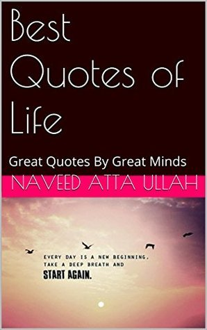 Best Quotes of Life: Great Quotes By Great Minds  by  Naveed Atta Ullah