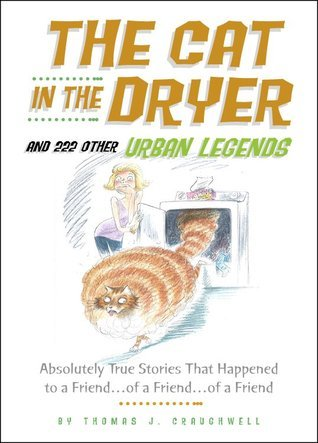 Cat in the Dryer and 222 Other Urban Legends: Absolutely True Stories That Happened to a Friend...of a Friend...of a Friend  by  Thomas J. Craughwell