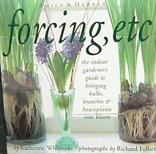 Forcing, Etc.: The Indoor Gardeners Guide to Bringing Bulbs, Branches & Houseplants into Bloom Katherine Whiteside