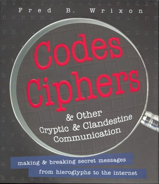 Codes, Ciphers and Other Cryptic and Clandestine Communication: Making & Breaking Secret Messages from Hieroglyphs to the Internet  by  Fred B. Wrixon