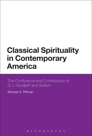 Classical Spirituality in Contemporary America: The Confluence and Contribution of G.I. Gurdjieff and Sufism  by  Michael S. Pittman