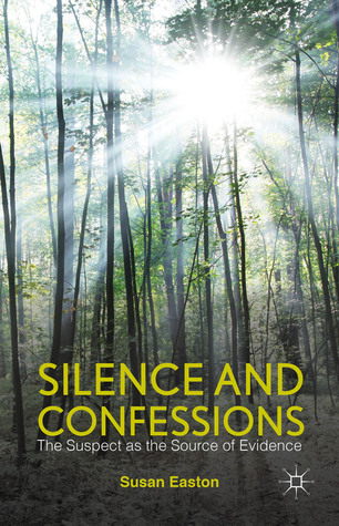 Silence and Confessions: The Suspect as the Source of Evidence  by  Susan Easton