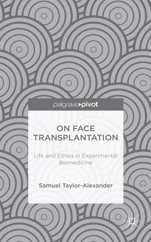 On Face Transplantation: Life and Ethics in Experimental Biomedicine Samuel Taylor-Alexander