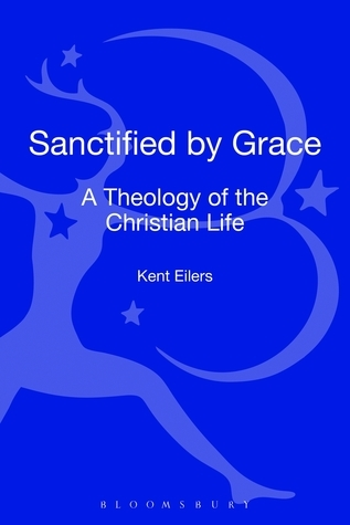 Sanctified Grace: A Theology of the Christian Life by Kent Eilers