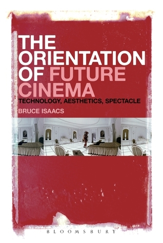 The Orientation of Future Cinema: Technology, Aesthetics, Spectacle  by  Bruce Isaacs