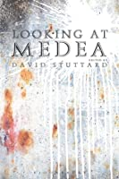 Looking at Medea: Essays and a Translation of Euripides Tragedy David Stuttard