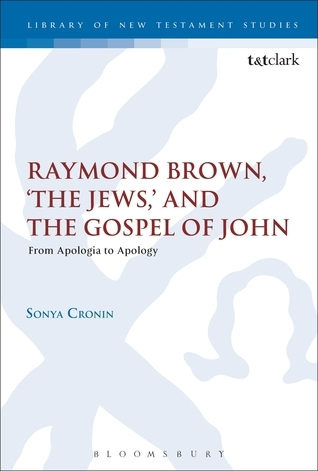 Raymond Brown, The Jews, and the Gospel of John: From Apologia to Apology Sonya Cronin