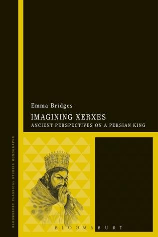 Imagining Xerxes: Ancient Perspectives on a Persian King Emma Bridges