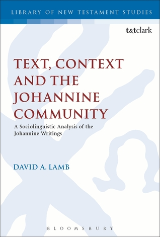 Text, Context and the Johannine Community: A Sociolinguistic Analysis of the Johannine Writings  by  David A. Lamb