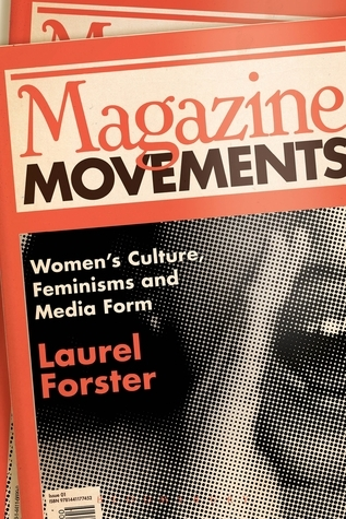 Magazine Movements: Womens Culture, Feminisms and Media Form  by  Laurel Forster