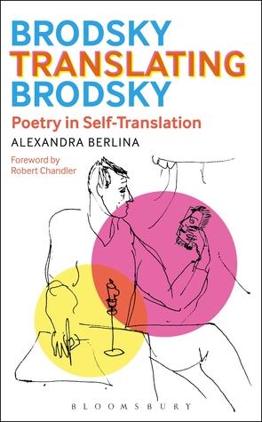 Brodsky Translating Brodsky: Poetry in Self-Translation Alexandra Berlina