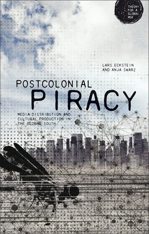 Postcolonial Piracy: Media Distribution and Cultural Production in the Global South  by  Anja Schwarz
