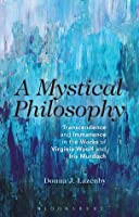 Mystical Philosophy: Transcendence and Immanence in the Works of Virginia Woolf and Iris Murdoch  by  Donna J. Lazenby