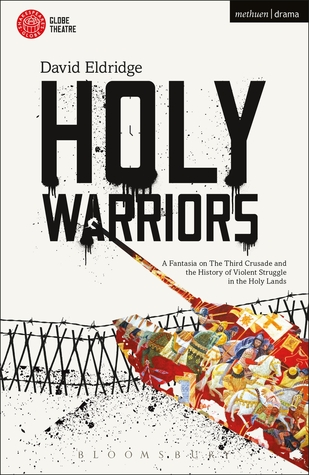 Holy Warriors: A Fantasia on the Third Crusade and the History of Violent Struggle in the Holy Lands  by  David Eldridge
