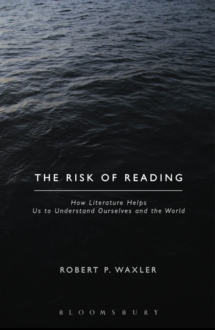 The Risk of Reading: How Literature Helps Us to Understand Ourselves and the World Robert Waxler