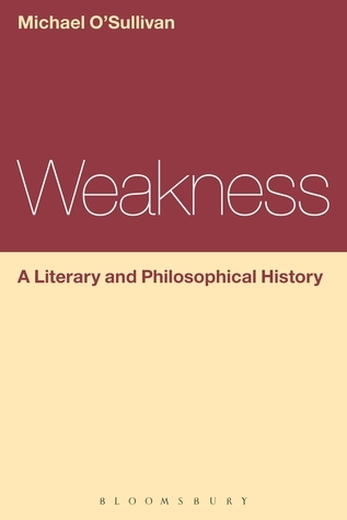 Weakness: A Literary and Philosophical History  by  Michael OSullivan