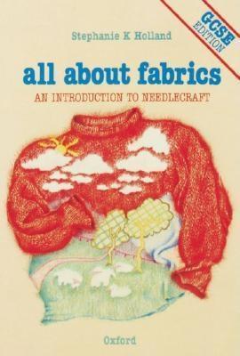 All About Fabrics: Gcse Edition: An Introduction To Needlecraft Stephanie K. Holland