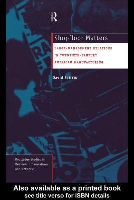 Shopfloor Matters: Labor - Management Relations in 20th Century American Manufacturing: Labor - Management Relations in 20th Century American Manufacturing  by  David H. Fairris