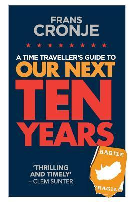 A Time Travellers Guide to Our Next Ten Years  by  Frans Cronje