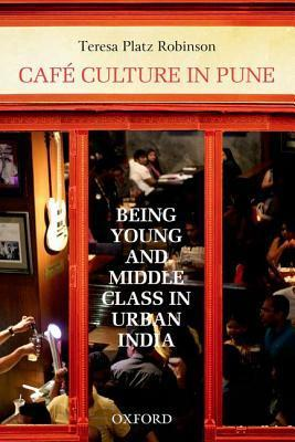 Cafe Culture in Pune: Being Young and Middle Class in Urban India Teresa Platz Robinson