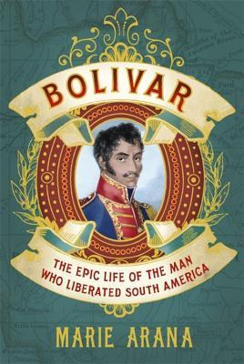 Bolivar : the Epic Life of the Man who Liberated South America  by  Marie Arana