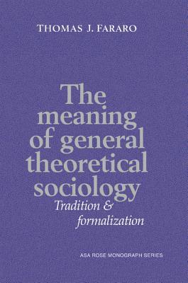 The Meaning of General Theoretical Sociology: Tradition and Formalization Thomas J. Fararo