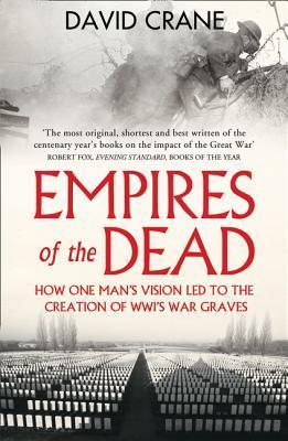 Empires of the Dead: How One Mans Vision Led to the Creation of WWIs War Graves David Crane