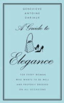 A Guide to Elegance: For Every Woman Who Wants to Be Well and Properly Dressed On All Occasions  by  Geneviève Antoine Dariaux