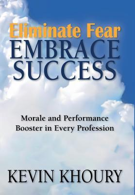 Eliminate Fear, Embrace Success!: Morale and Performance Booster in Every Profession  by  Kevin Khoury